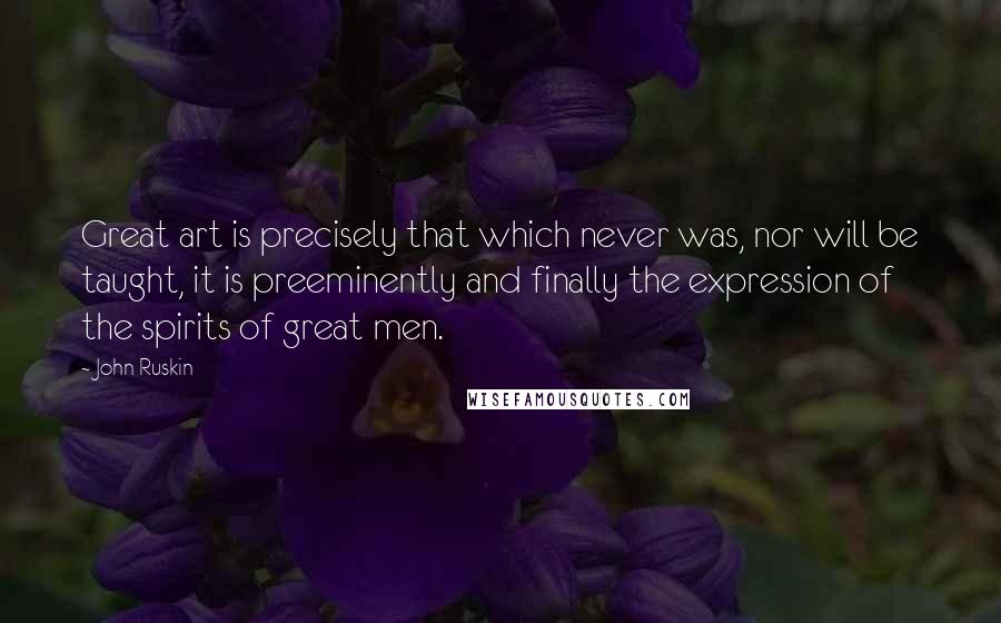 John Ruskin quotes: Great art is precisely that which never was, nor will be taught, it is preeminently and finally the expression of the spirits of great men.