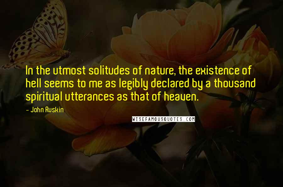 John Ruskin quotes: In the utmost solitudes of nature, the existence of hell seems to me as legibly declared by a thousand spiritual utterances as that of heaven.