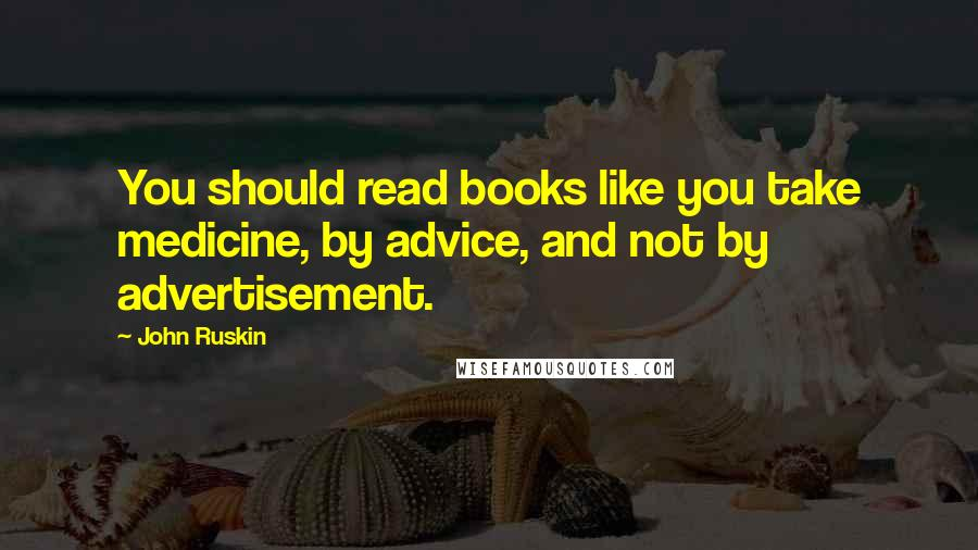 John Ruskin quotes: You should read books like you take medicine, by advice, and not by advertisement.
