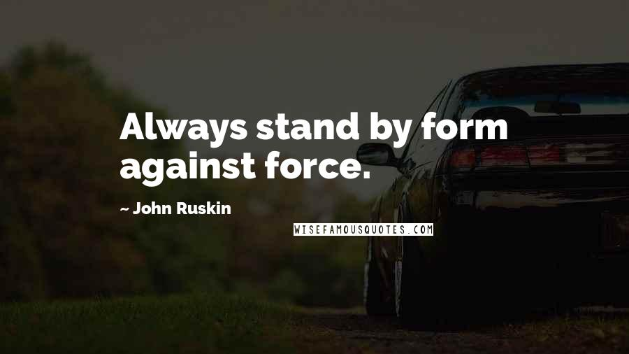 John Ruskin quotes: Always stand by form against force.