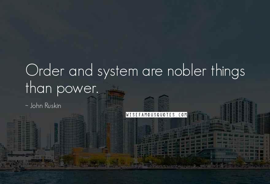 John Ruskin quotes: Order and system are nobler things than power.