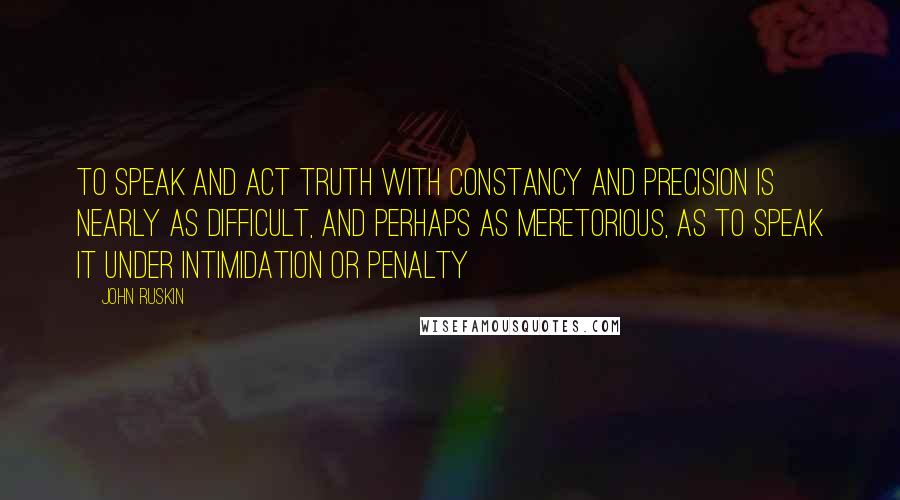 John Ruskin quotes: To speak and act truth with constancy and precision is nearly as difficult, and perhaps as meretorious, as to speak it under intimidation or penalty