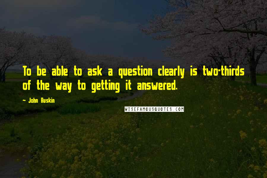 John Ruskin quotes: To be able to ask a question clearly is two-thirds of the way to getting it answered.