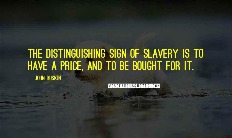John Ruskin quotes: The distinguishing sign of slavery is to have a price, and to be bought for it.