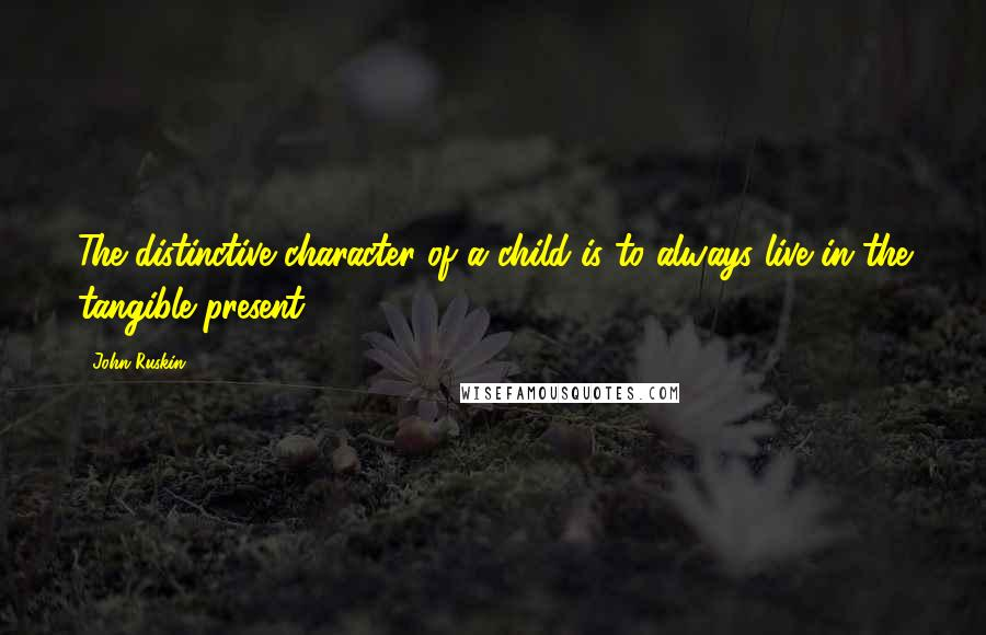 John Ruskin quotes: The distinctive character of a child is to always live in the tangible present.