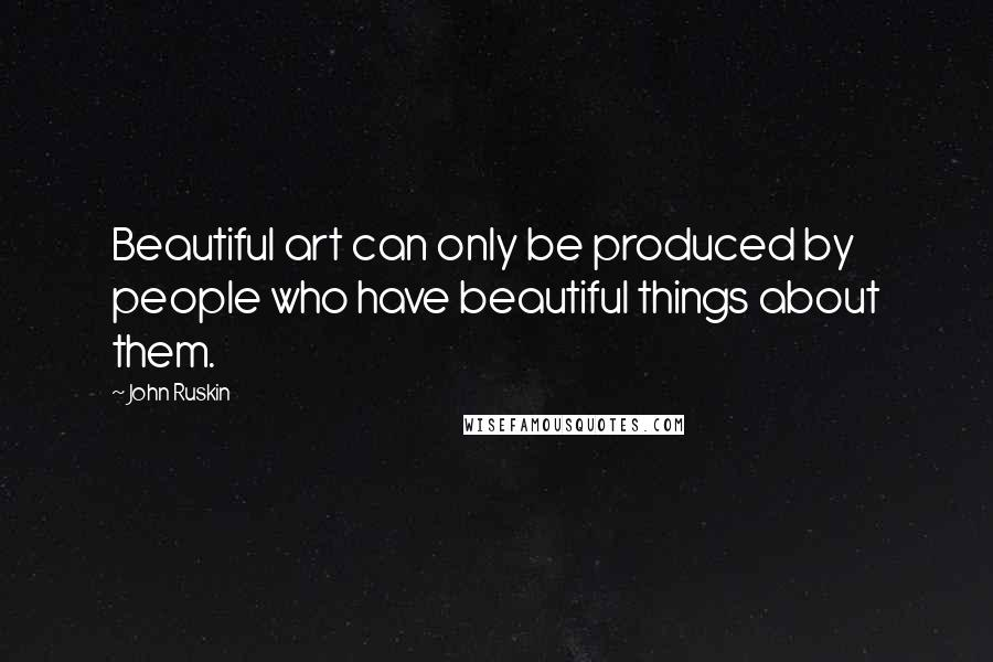 John Ruskin quotes: Beautiful art can only be produced by people who have beautiful things about them.