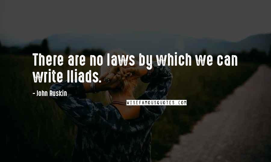 John Ruskin quotes: There are no laws by which we can write Iliads.