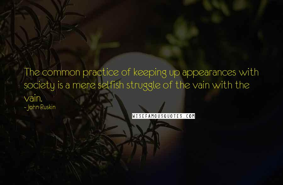 John Ruskin quotes: The common practice of keeping up appearances with society is a mere selfish struggle of the vain with the vain.