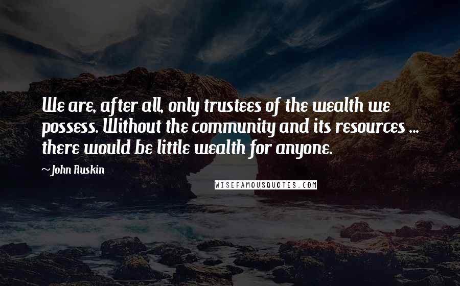 John Ruskin quotes: We are, after all, only trustees of the wealth we possess. Without the community and its resources ... there would be little wealth for anyone.
