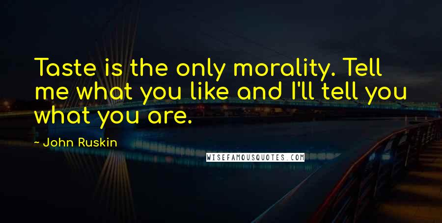 John Ruskin quotes: Taste is the only morality. Tell me what you like and I'll tell you what you are.
