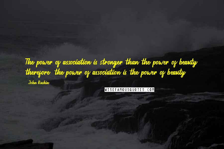 John Ruskin quotes: The power of association is stronger than the power of beauty; therefore, the power of association is the power of beauty.