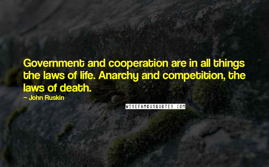 John Ruskin quotes: Government and cooperation are in all things the laws of life. Anarchy and competition, the laws of death.