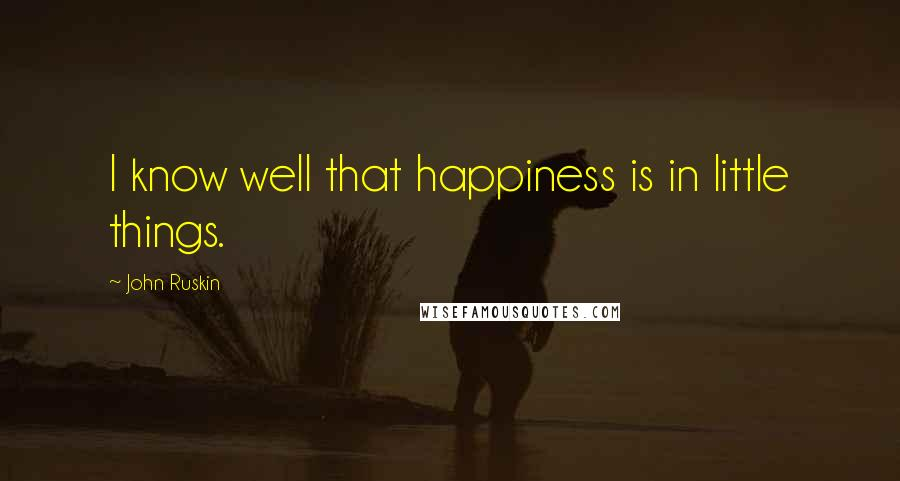 John Ruskin quotes: I know well that happiness is in little things.