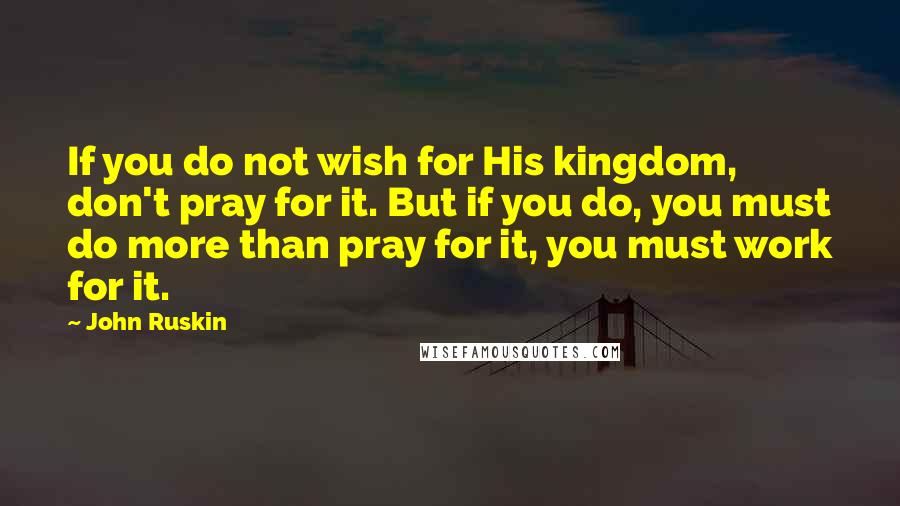 John Ruskin quotes: If you do not wish for His kingdom, don't pray for it. But if you do, you must do more than pray for it, you must work for it.