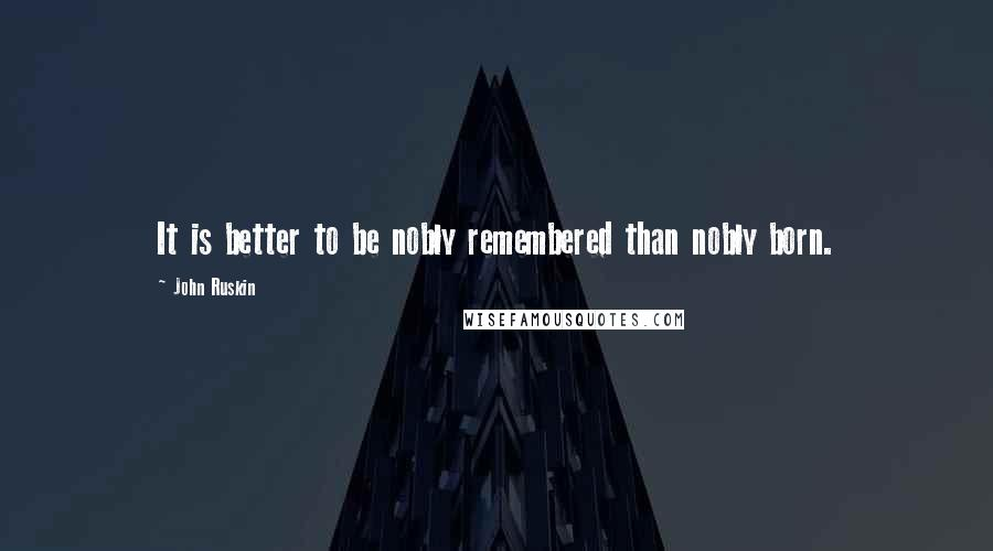 John Ruskin quotes: It is better to be nobly remembered than nobly born.