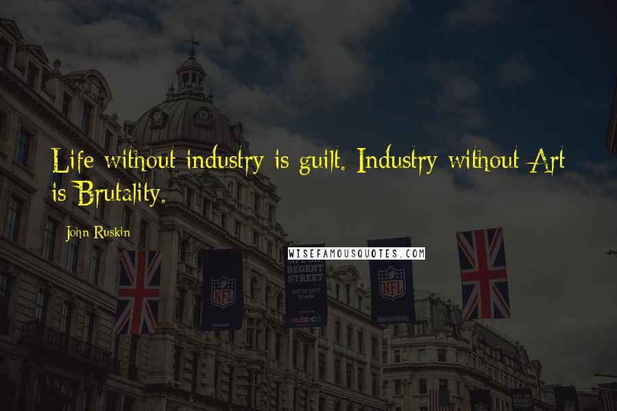 John Ruskin quotes: Life without industry is guilt. Industry without Art is Brutality.