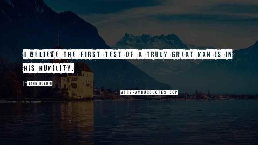 John Ruskin quotes: I believe the first test of a truly great man is in his humility.