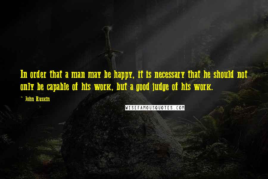 John Ruskin quotes: In order that a man may be happy, it is necessary that he should not only be capable of his work, but a good judge of his work.