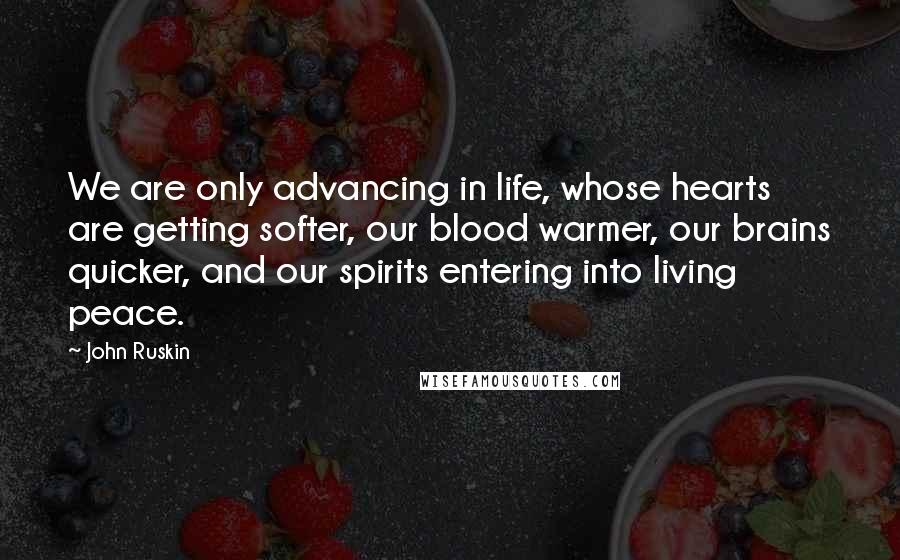 John Ruskin quotes: We are only advancing in life, whose hearts are getting softer, our blood warmer, our brains quicker, and our spirits entering into living peace.