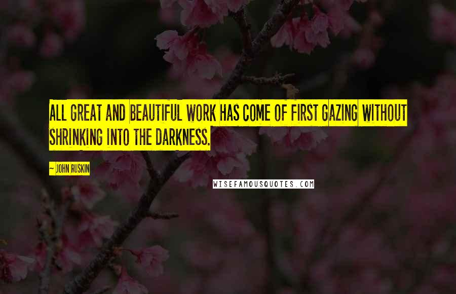 John Ruskin quotes: All great and beautiful work has come of first gazing without shrinking into the darkness.