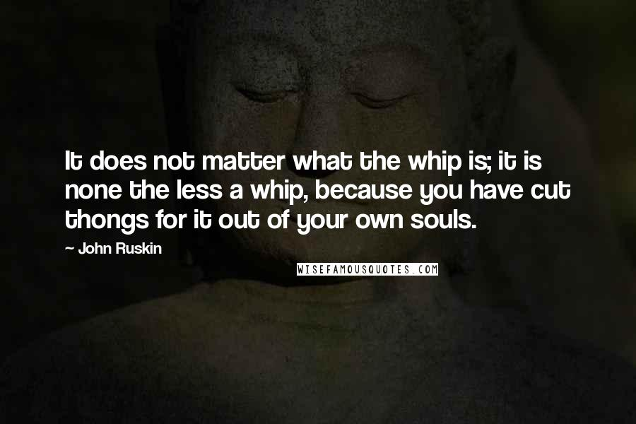 John Ruskin quotes: It does not matter what the whip is; it is none the less a whip, because you have cut thongs for it out of your own souls.