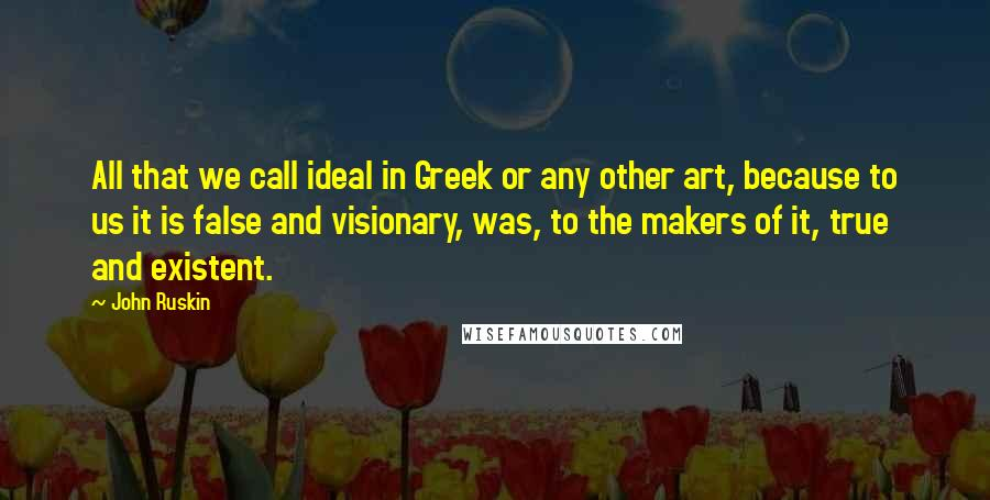 John Ruskin quotes: All that we call ideal in Greek or any other art, because to us it is false and visionary, was, to the makers of it, true and existent.