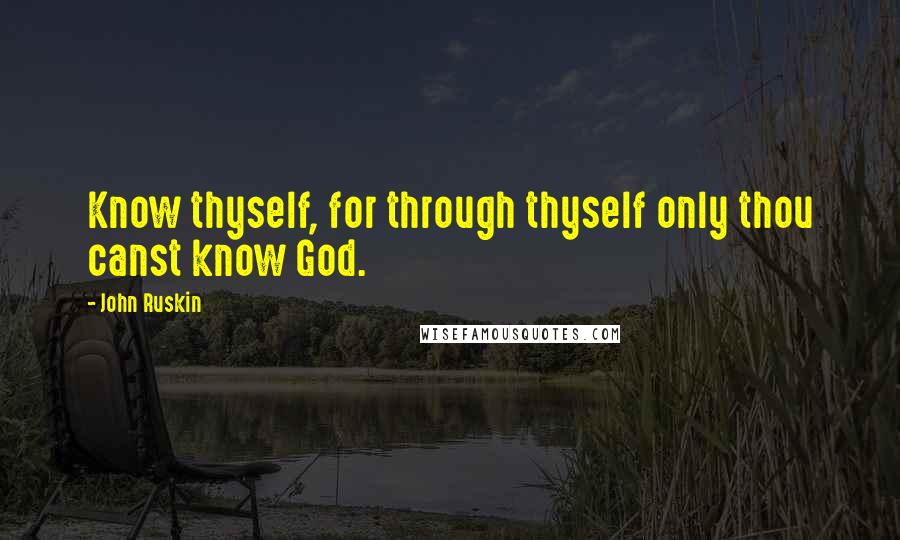 John Ruskin quotes: Know thyself, for through thyself only thou canst know God.