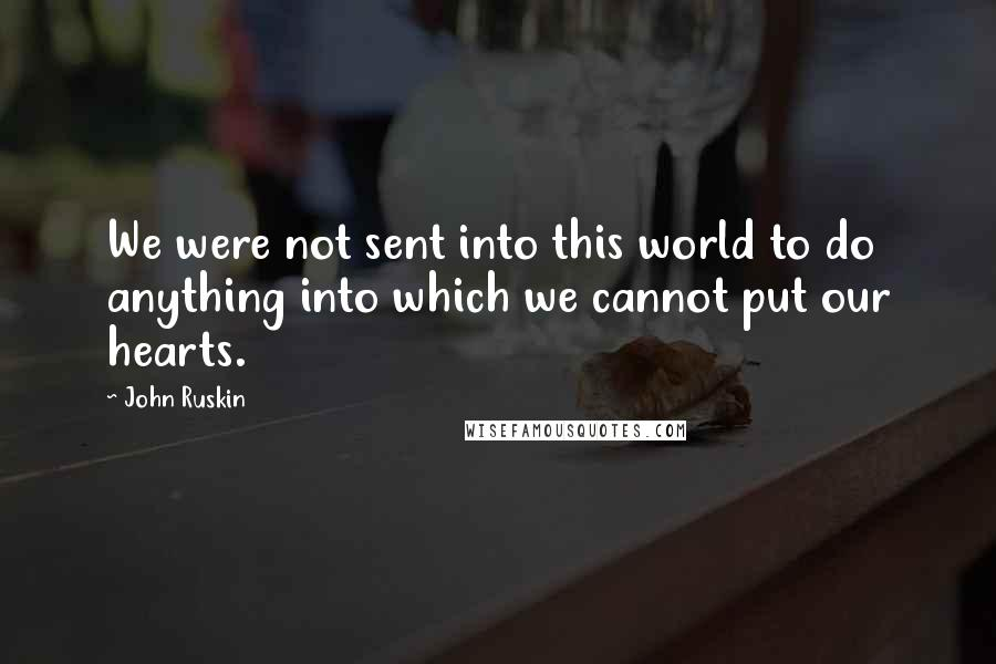 John Ruskin quotes: We were not sent into this world to do anything into which we cannot put our hearts.