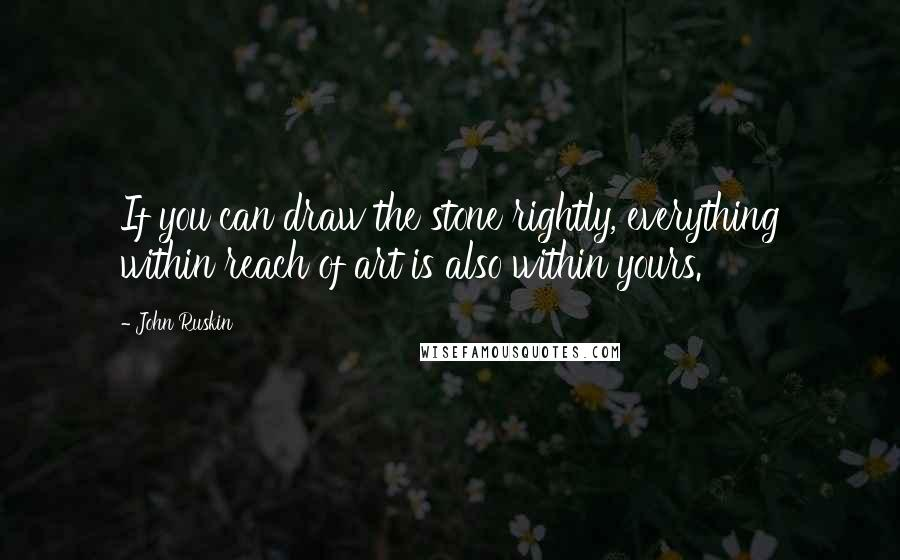 John Ruskin quotes: If you can draw the stone rightly, everything within reach of art is also within yours.