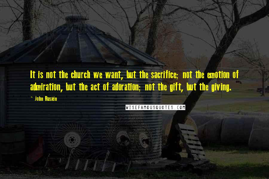 John Ruskin quotes: It is not the church we want, but the sacrifice; not the emotion of admiration, but the act of adoration; not the gift, but the giving.
