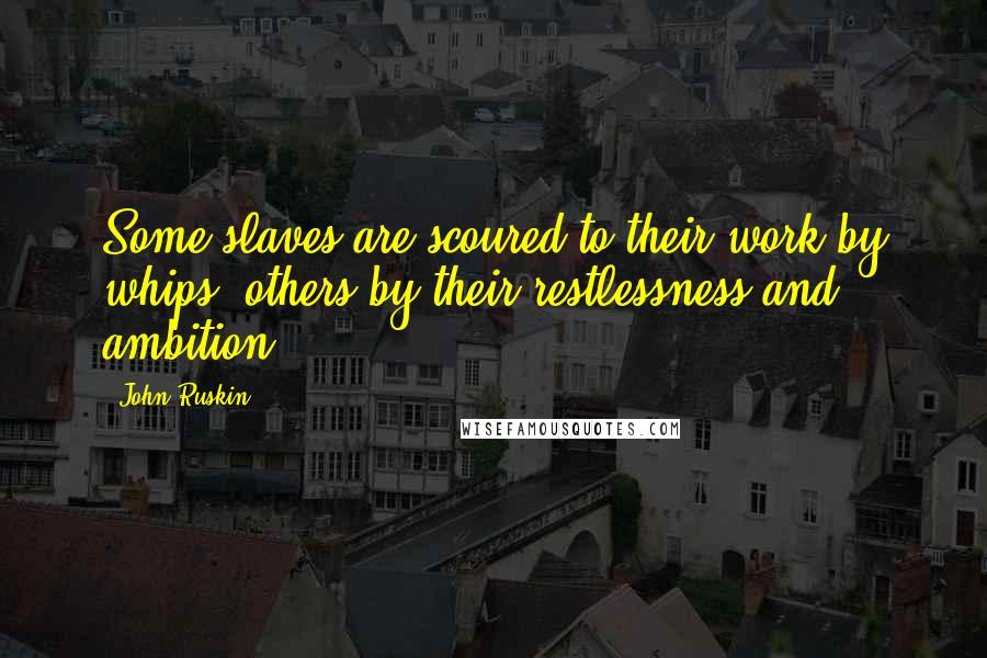 John Ruskin quotes: Some slaves are scoured to their work by whips, others by their restlessness and ambition.