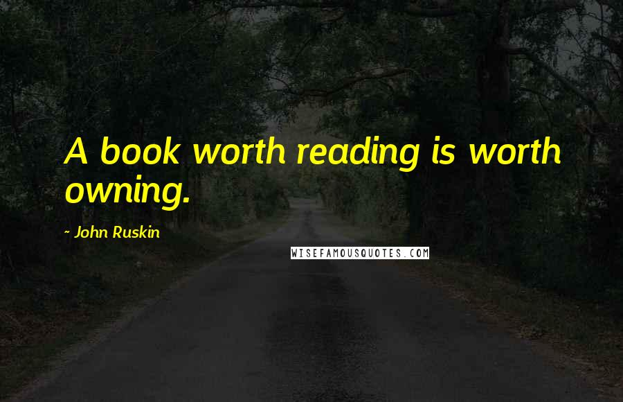 John Ruskin quotes: A book worth reading is worth owning.