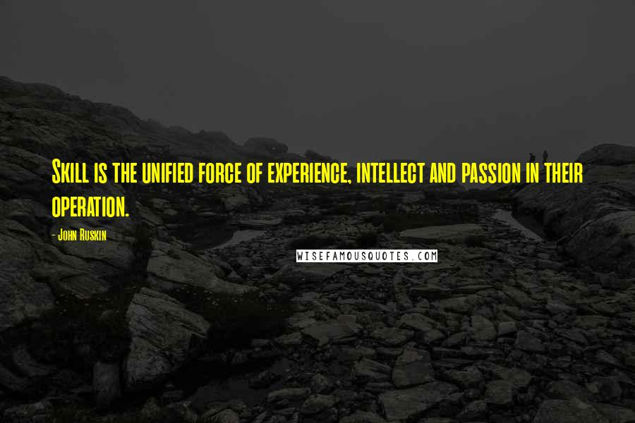 John Ruskin quotes: Skill is the unified force of experience, intellect and passion in their operation.