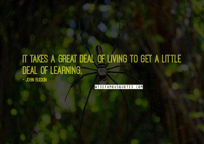 John Ruskin quotes: It takes a great deal of living to get a little deal of learning.