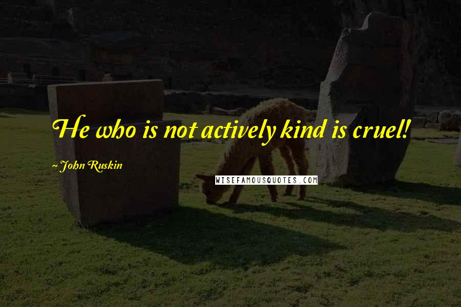 John Ruskin quotes: He who is not actively kind is cruel!