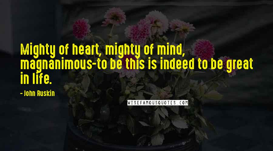 John Ruskin quotes: Mighty of heart, mighty of mind, magnanimous-to be this is indeed to be great in life.