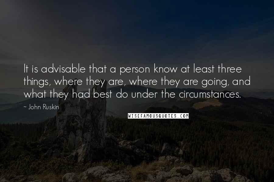 John Ruskin quotes: It is advisable that a person know at least three things, where they are, where they are going, and what they had best do under the circumstances.