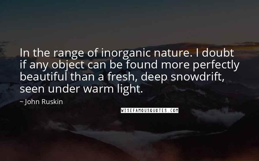 John Ruskin quotes: In the range of inorganic nature. I doubt if any object can be found more perfectly beautiful than a fresh, deep snowdrift, seen under warm light.