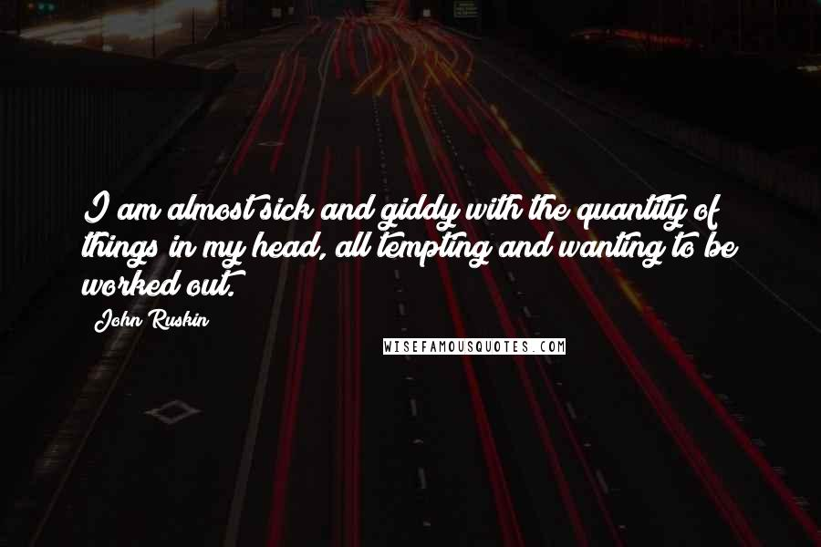 John Ruskin quotes: I am almost sick and giddy with the quantity of things in my head, all tempting and wanting to be worked out.
