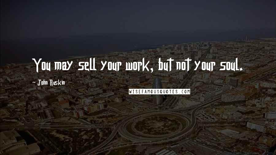 John Ruskin quotes: You may sell your work, but not your soul.