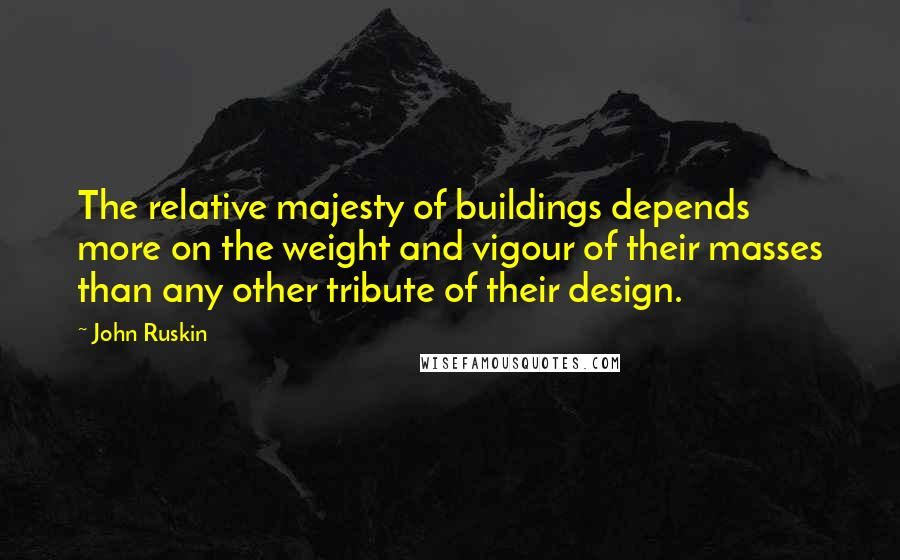 John Ruskin quotes: The relative majesty of buildings depends more on the weight and vigour of their masses than any other tribute of their design.