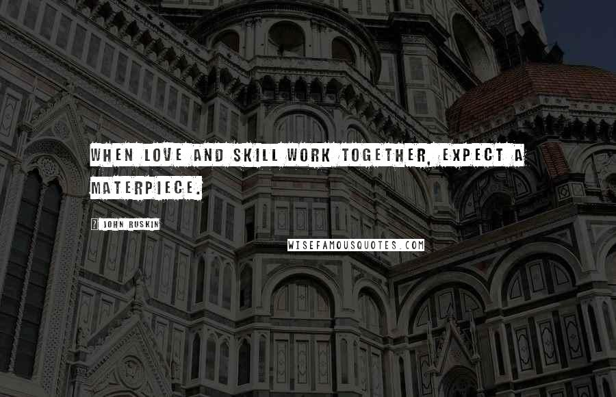 John Ruskin quotes: When love and skill work together, expect a materpiece.