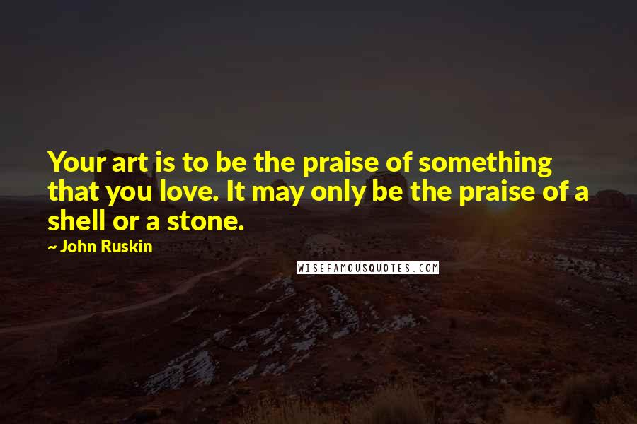 John Ruskin quotes: Your art is to be the praise of something that you love. It may only be the praise of a shell or a stone.