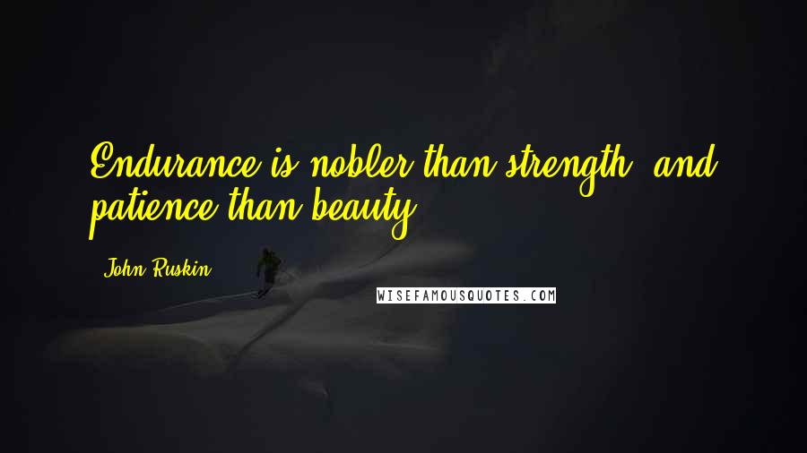 John Ruskin quotes: Endurance is nobler than strength, and patience than beauty.