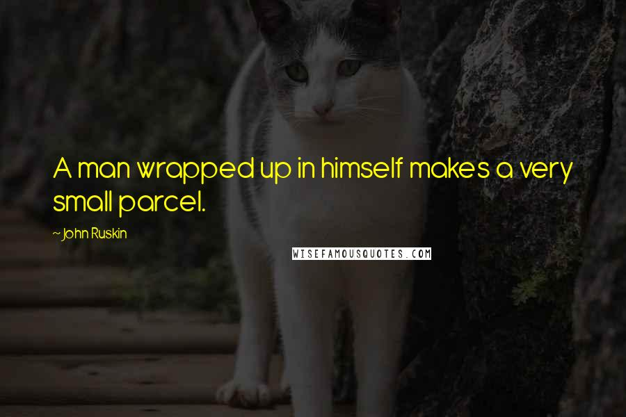 John Ruskin quotes: A man wrapped up in himself makes a very small parcel.
