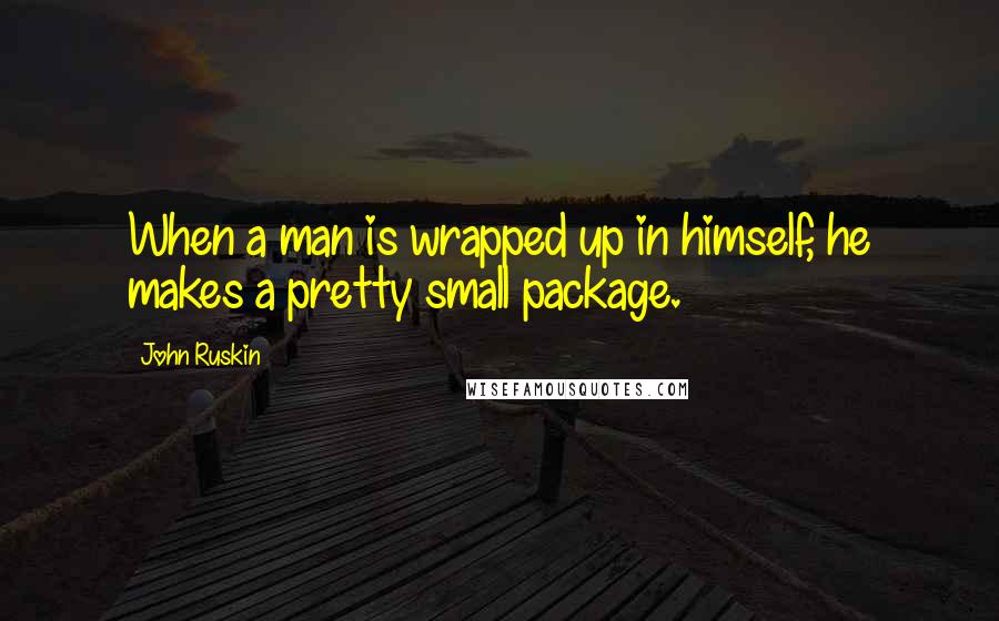 John Ruskin quotes: When a man is wrapped up in himself, he makes a pretty small package.