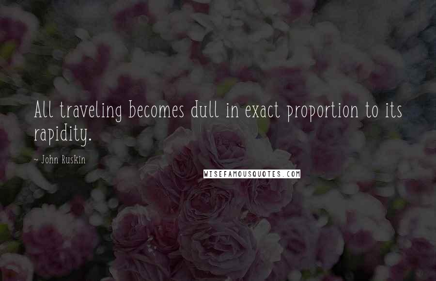 John Ruskin quotes: All traveling becomes dull in exact proportion to its rapidity.
