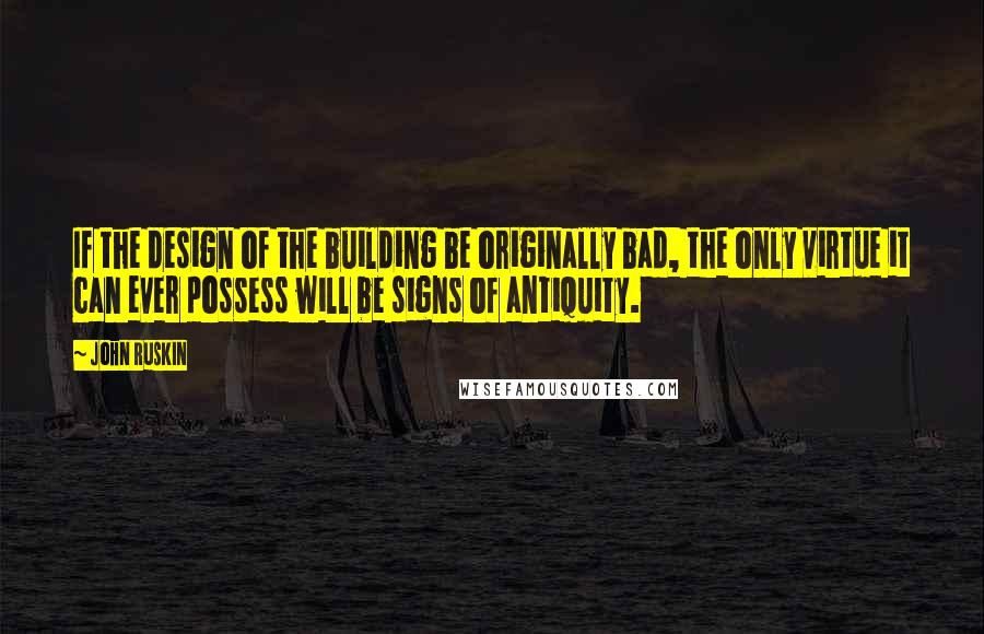 John Ruskin quotes: If the design of the building be originally bad, the only virtue it can ever possess will be signs of antiquity.