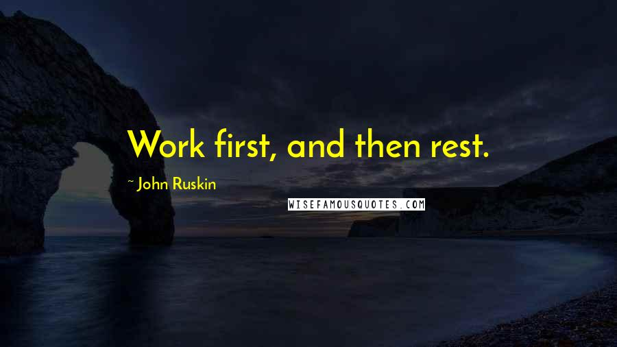 John Ruskin quotes: Work first, and then rest.