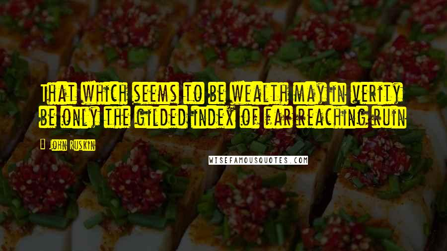 John Ruskin quotes: That which seems to be wealth may in verity be only the gilded index of far reaching ruin